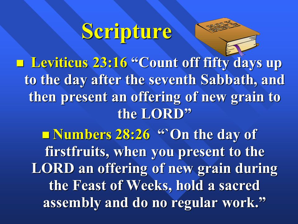 Scripture Leviticus 23:16 Count off fifty days up to the day after the seventh Sabbath, and then present an offering of new grain to the LORD