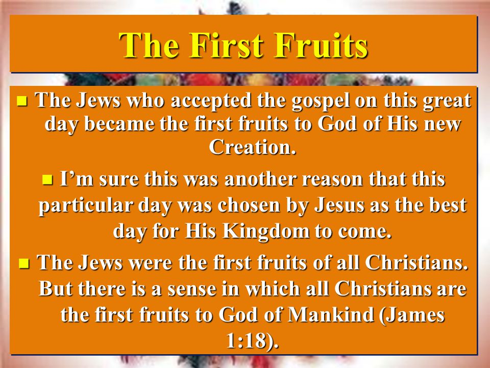 The First Fruits The Jews who accepted the gospel on this great day became the first fruits to God of His new Creation.