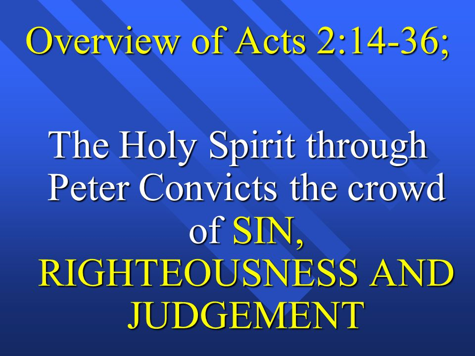 Overview of Acts 2:14-36; The Holy Spirit through Peter Convicts the crowd of SIN, RIGHTEOUSNESS AND JUDGEMENT.