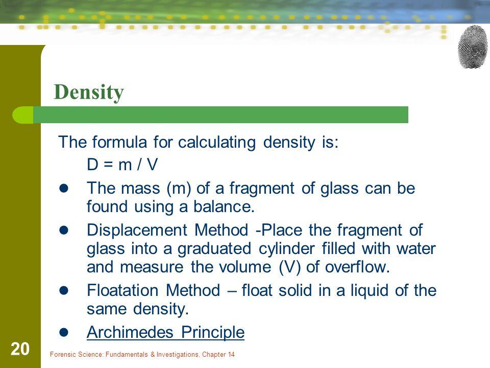 Density The formula for calculating density is: D = m / V