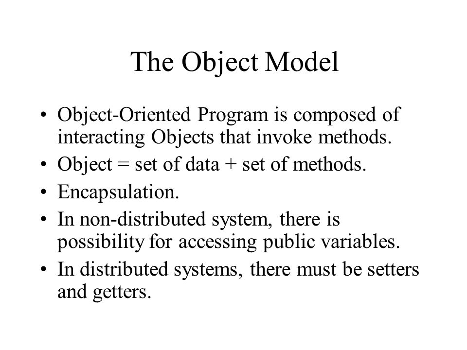 The Object Model Object-Oriented Program is composed of interacting Objects that invoke methods. Object = set of data + set of methods.