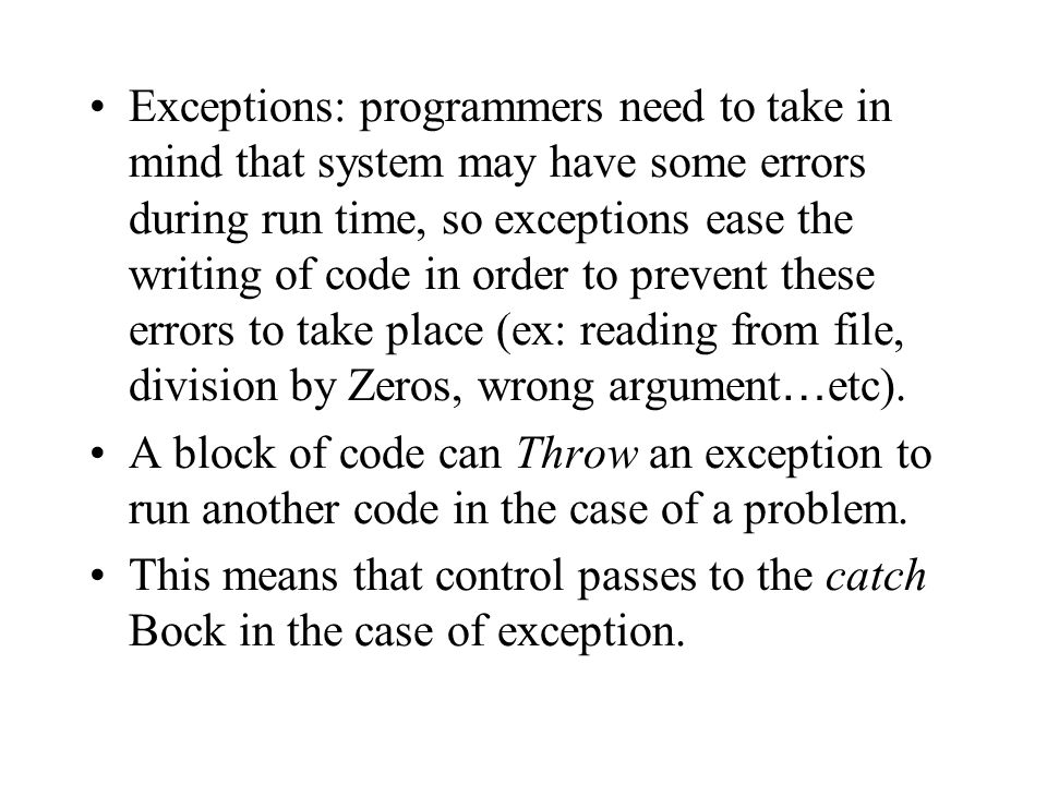 Exceptions: programmers need to take in mind that system may have some errors during run time, so exceptions ease the writing of code in order to prevent these errors to take place (ex: reading from file, division by Zeros, wrong argument…etc).