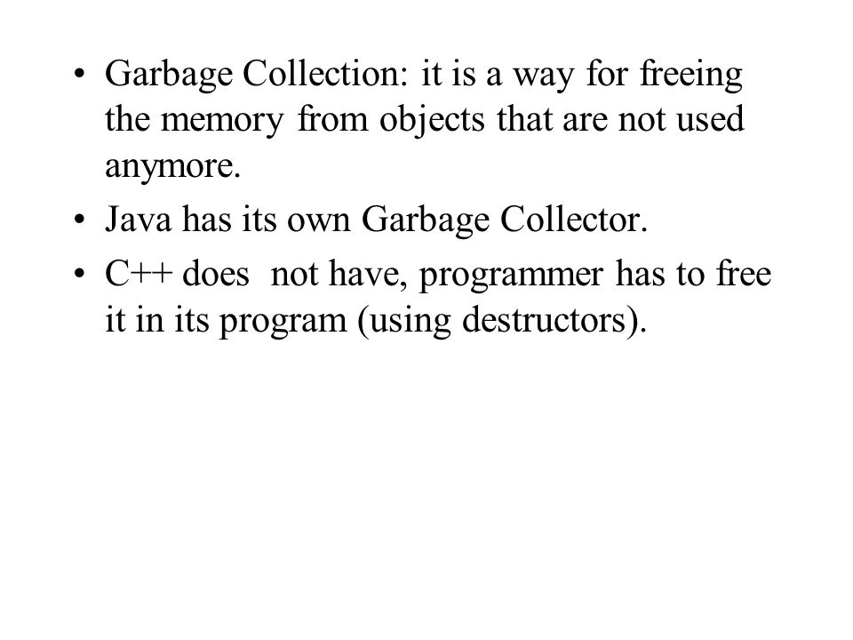 Garbage Collection: it is a way for freeing the memory from objects that are not used anymore.