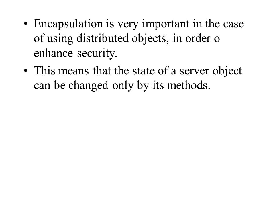 Encapsulation is very important in the case of using distributed objects, in order o enhance security.