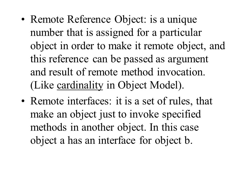 Remote Reference Object: is a unique number that is assigned for a particular object in order to make it remote object, and this reference can be passed as argument and result of remote method invocation. (Like cardinality in Object Model).