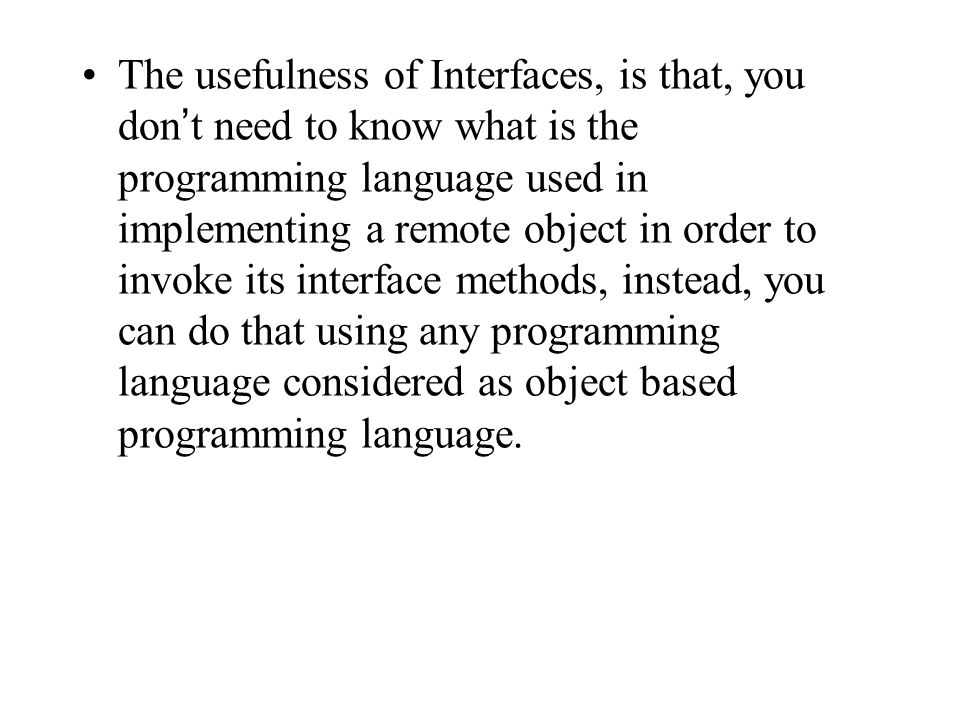 The usefulness of Interfaces, is that, you don't need to know what is the programming language used in implementing a remote object in order to invoke its interface methods, instead, you can do that using any programming language considered as object based programming language.