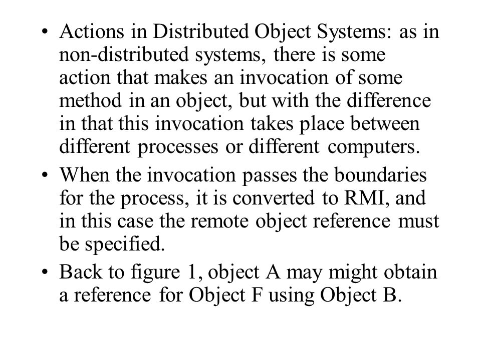 Actions in Distributed Object Systems: as in non-distributed systems, there is some action that makes an invocation of some method in an object, but with the difference in that this invocation takes place between different processes or different computers.