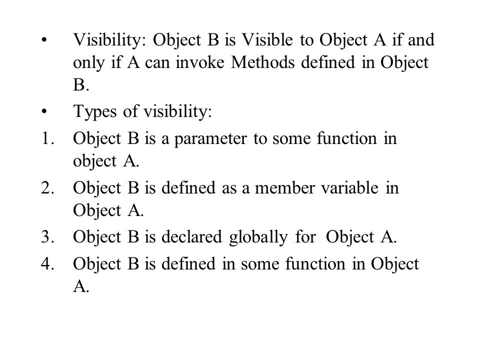 Visibility: Object B is Visible to Object A if and only if A can invoke Methods defined in Object B.