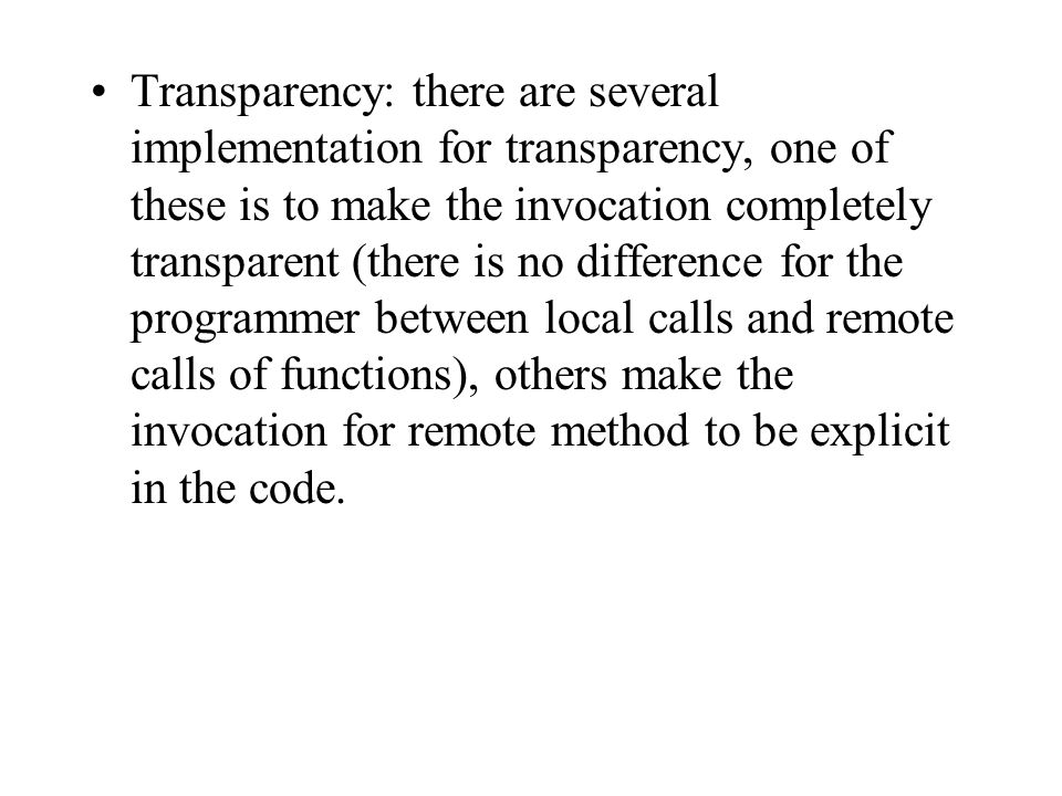 Transparency: there are several implementation for transparency, one of these is to make the invocation completely transparent (there is no difference for the programmer between local calls and remote calls of functions), others make the invocation for remote method to be explicit in the code.