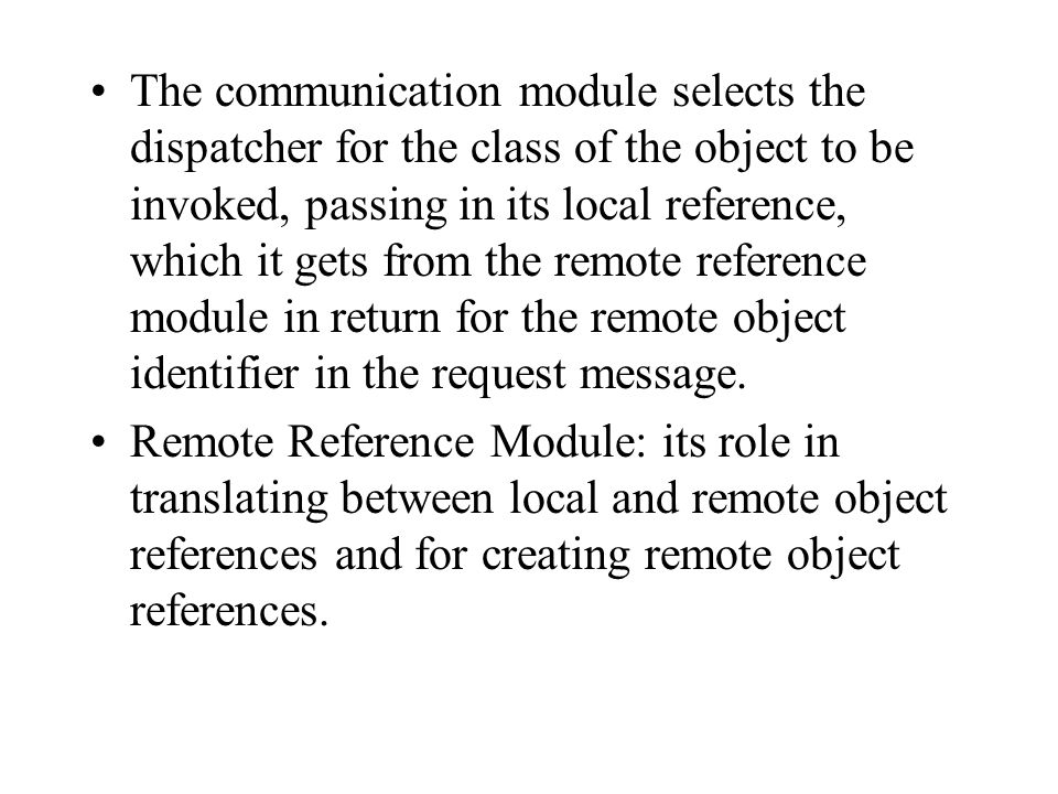 The communication module selects the dispatcher for the class of the object to be invoked, passing in its local reference, which it gets from the remote reference module in return for the remote object identifier in the request message.