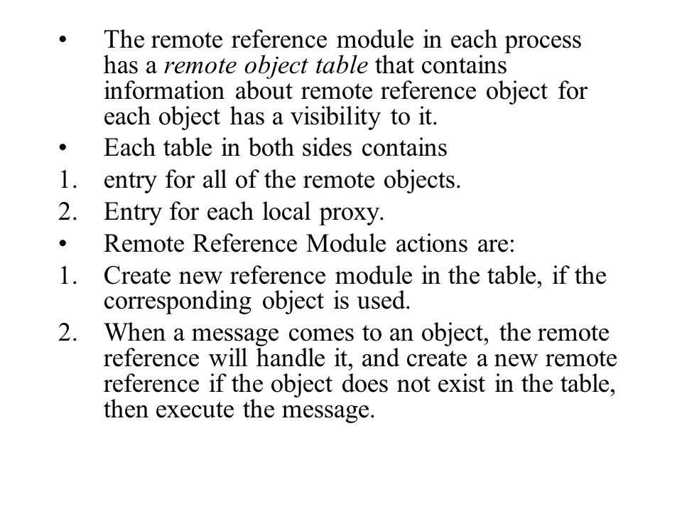 The remote reference module in each process has a remote object table that contains information about remote reference object for each object has a visibility to it.
