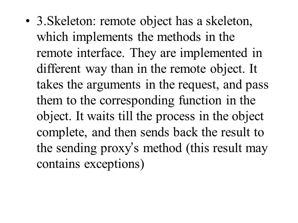 3.Skeleton: remote object has a skeleton, which implements the methods in the remote interface.
