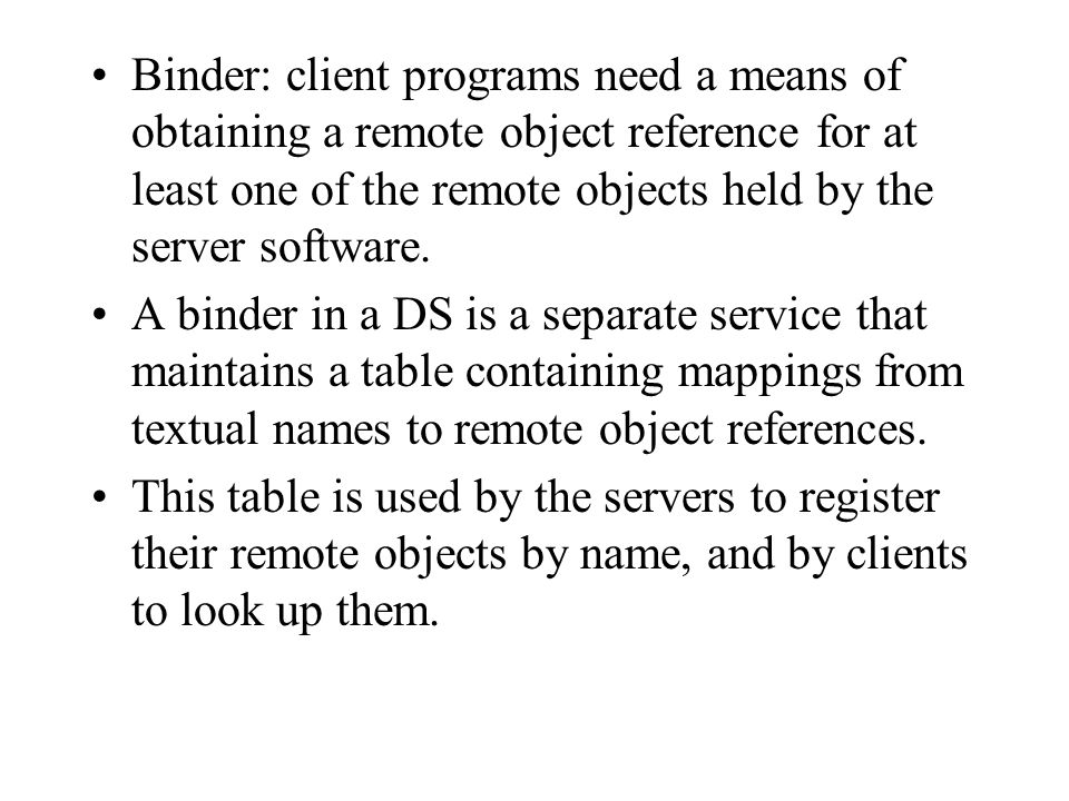 Binder: client programs need a means of obtaining a remote object reference for at least one of the remote objects held by the server software.