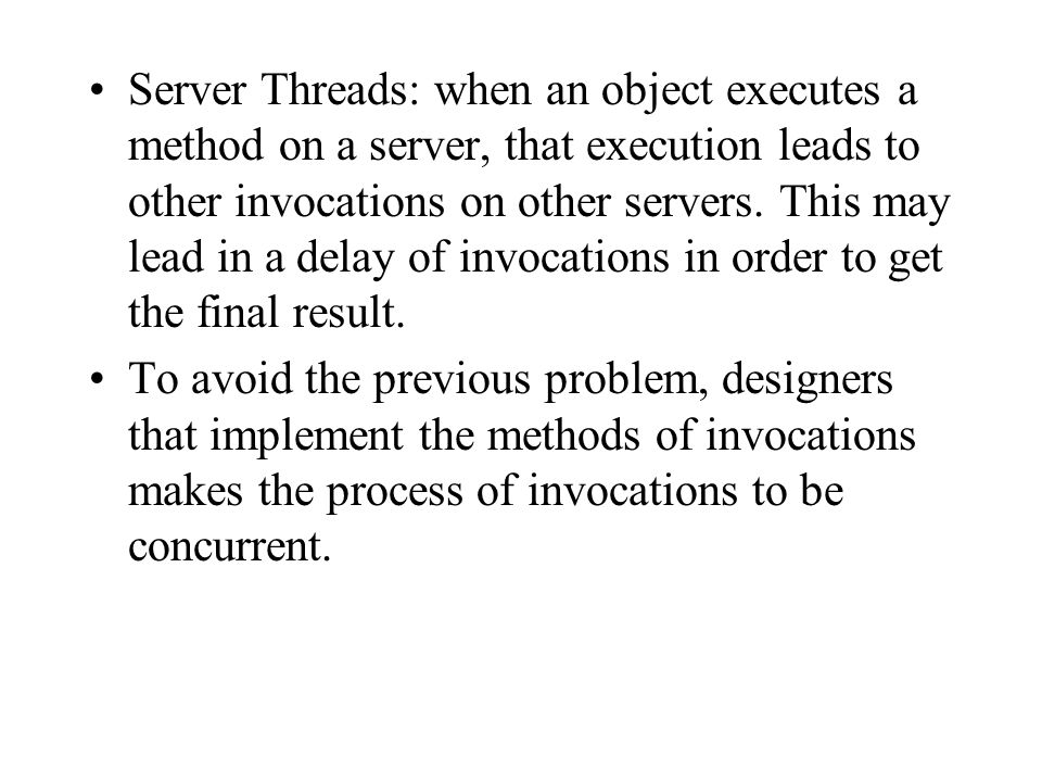 Server Threads: when an object executes a method on a server, that execution leads to other invocations on other servers. This may lead in a delay of invocations in order to get the final result.