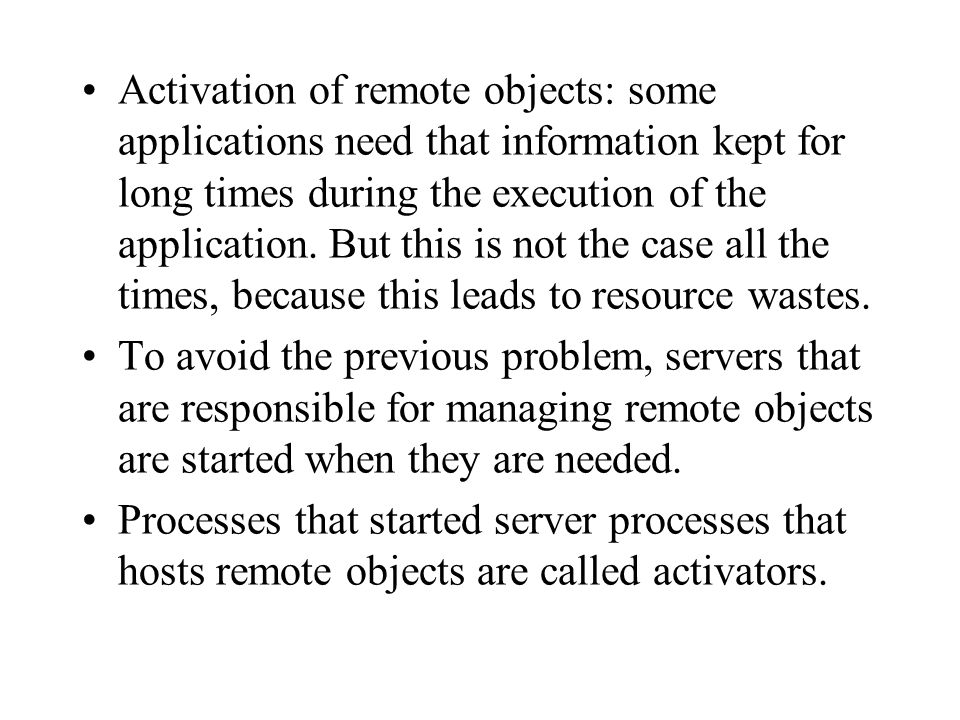 Activation of remote objects: some applications need that information kept for long times during the execution of the application. But this is not the case all the times, because this leads to resource wastes.
