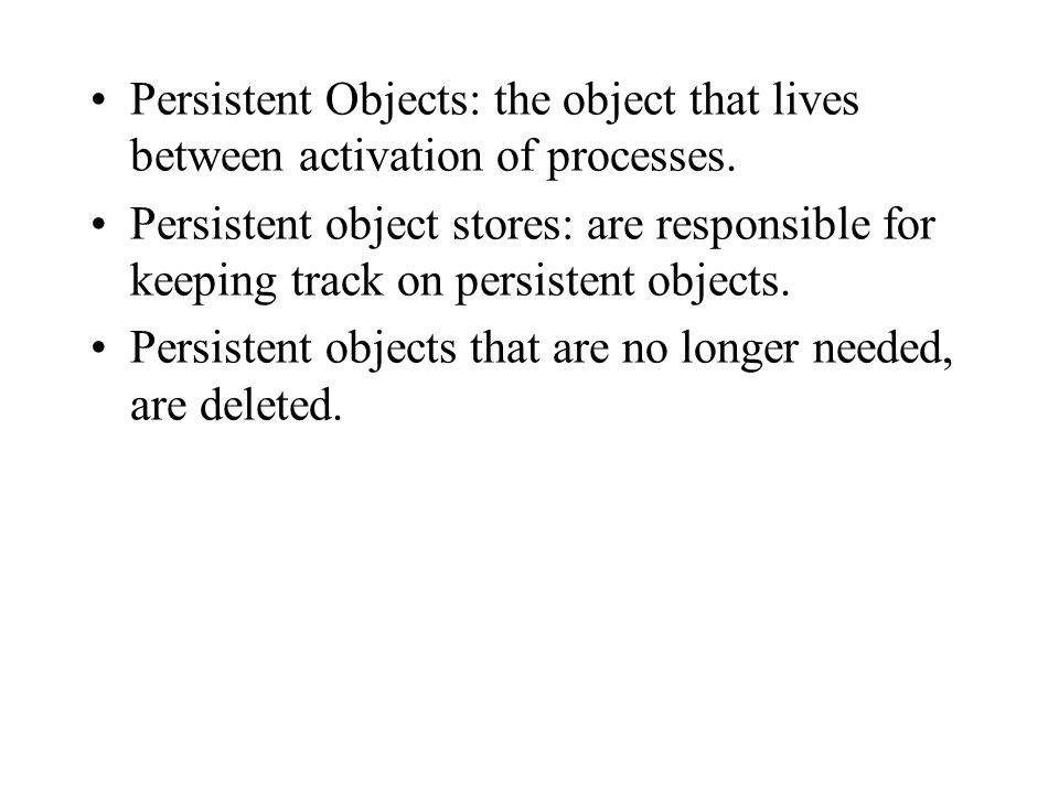 Persistent Objects: the object that lives between activation of processes.
