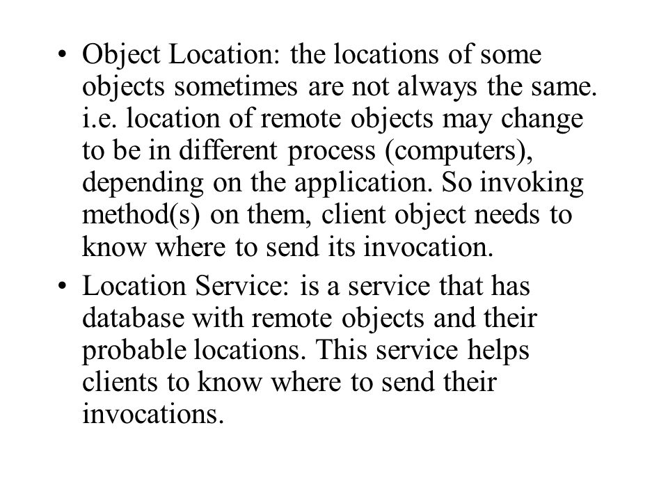 Object Location: the locations of some objects sometimes are not always the same. i.e. location of remote objects may change to be in different process (computers), depending on the application. So invoking method(s) on them, client object needs to know where to send its invocation.