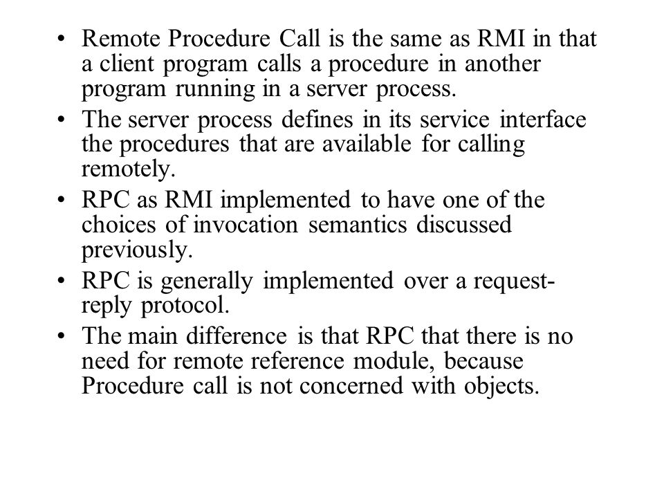 Remote Procedure Call is the same as RMI in that a client program calls a procedure in another program running in a server process.