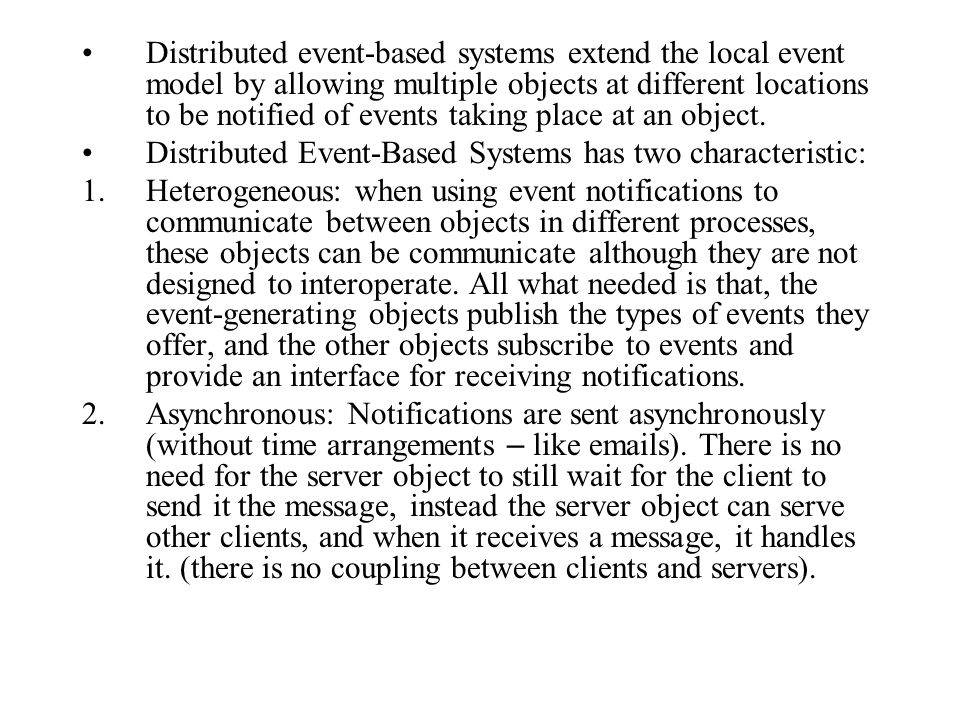 Distributed event-based systems extend the local event model by allowing multiple objects at different locations to be notified of events taking place at an object.