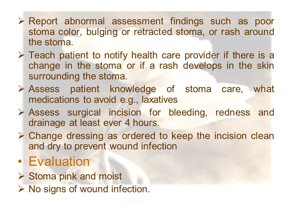 Report abnormal assessment findings such as poor stoma color, bulging or retracted stoma, or rash around the stoma.