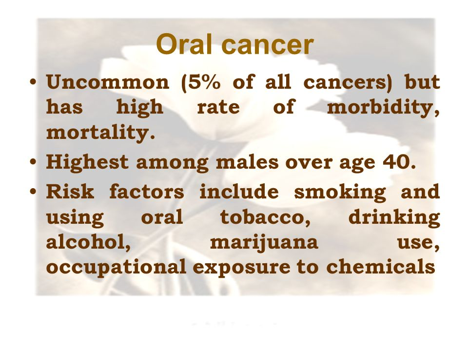 Oral cancer Uncommon (5% of all cancers) but has high rate of morbidity, mortality. Highest among males over age 40.