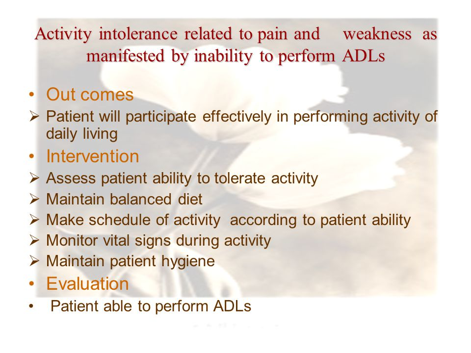 Activity intolerance related to pain and weakness as manifested by inability to perform ADLs