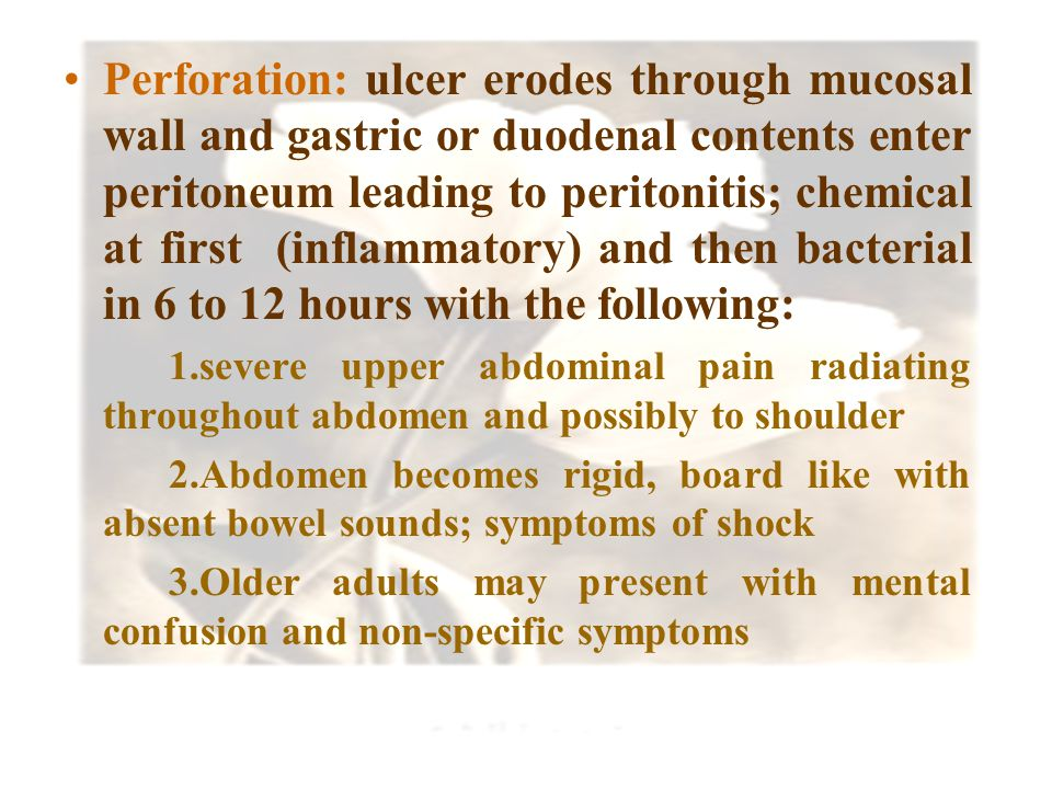 Perforation: ulcer erodes through mucosal wall and gastric or duodenal contents enter peritoneum leading to peritonitis; chemical at first (inflammatory) and then bacterial in 6 to 12 hours with the following: