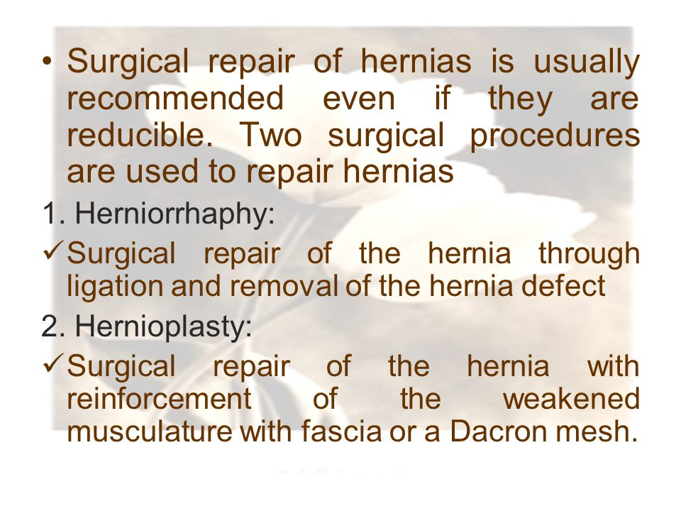 Surgical repair of hernias is usually recommended even if they are reducible. Two surgical procedures are used to repair hernias