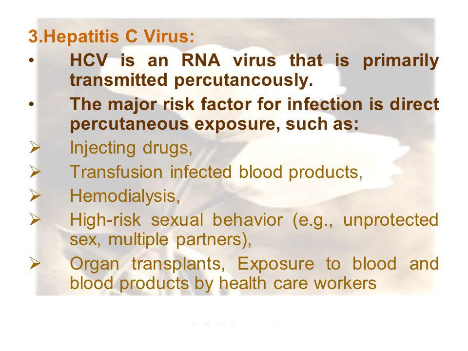 3.Hepatitis C Virus: HCV is an RNA virus that is primarily transmitted percutancously.
