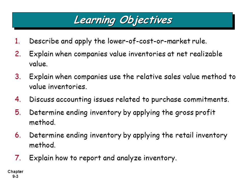 Learning Objectives Describe and apply the lower-of-cost-or-market rule. Explain when companies value inventories at net realizable value.