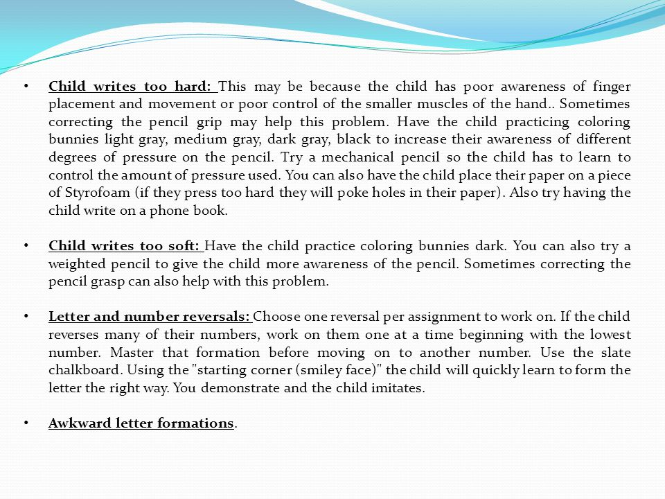 Child writes too hard: This may be because the child has poor awareness of finger placement and movement or poor control of the smaller muscles of the hand.. Sometimes correcting the pencil grip may help this problem. Have the child practicing coloring bunnies light gray, medium gray, dark gray, black to increase their awareness of different degrees of pressure on the pencil. Try a mechanical pencil so the child has to learn to control the amount of pressure used. You can also have the child place their paper on a piece of Styrofoam (if they press too hard they will poke holes in their paper). Also try having the child write on a phone book.