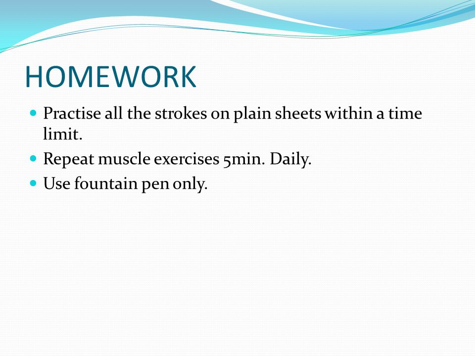 HOMEWORK Practise all the strokes on plain sheets within a time limit.