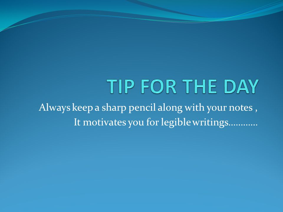 TIP FOR THE DAY Always keep a sharp pencil along with your notes ,