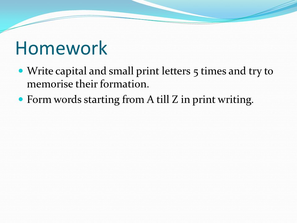 Homework Write capital and small print letters 5 times and try to memorise their formation.