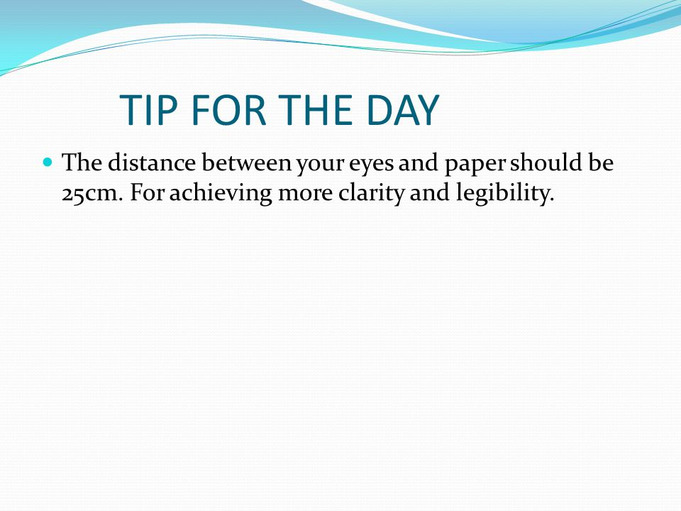 TIP FOR THE DAY The distance between your eyes and paper should be 25cm.