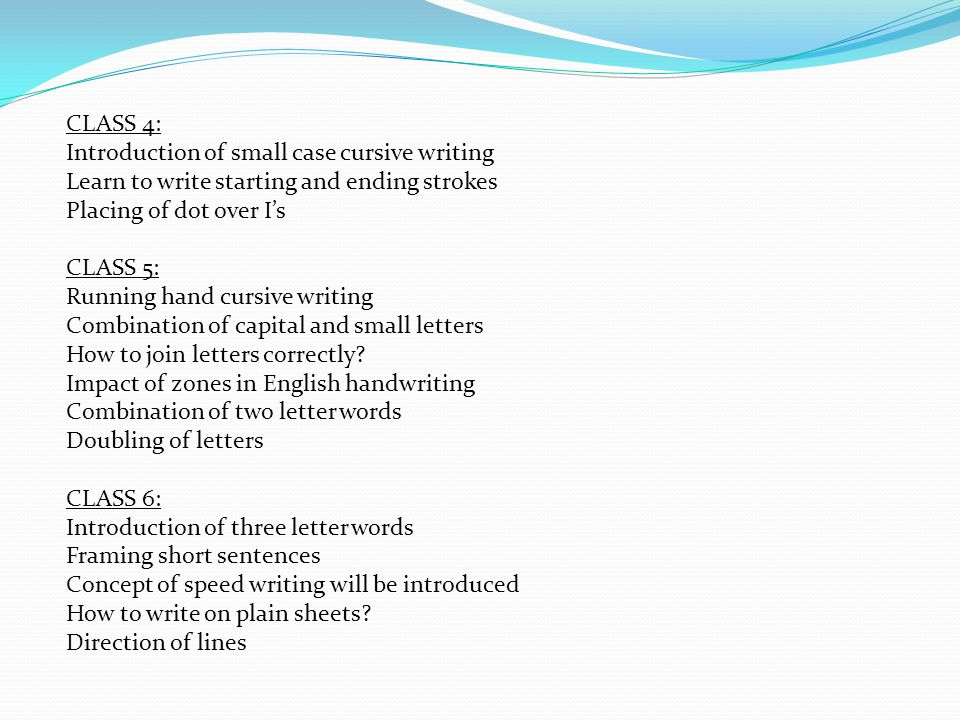 CLASS 4: Introduction of small case cursive writing. Learn to write starting and ending strokes. Placing of dot over I's.
