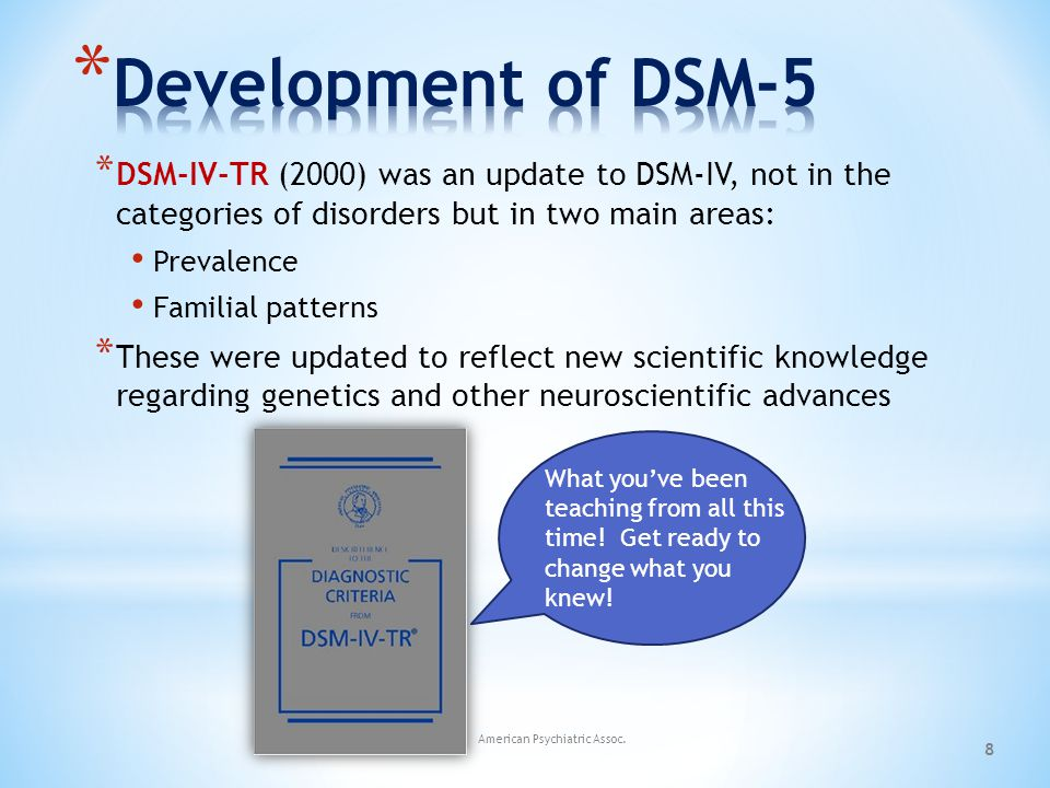 Development of DSM-5 DSM-IV-TR (2000) was an update to DSM-IV, not in the categories of disorders but in two main areas: