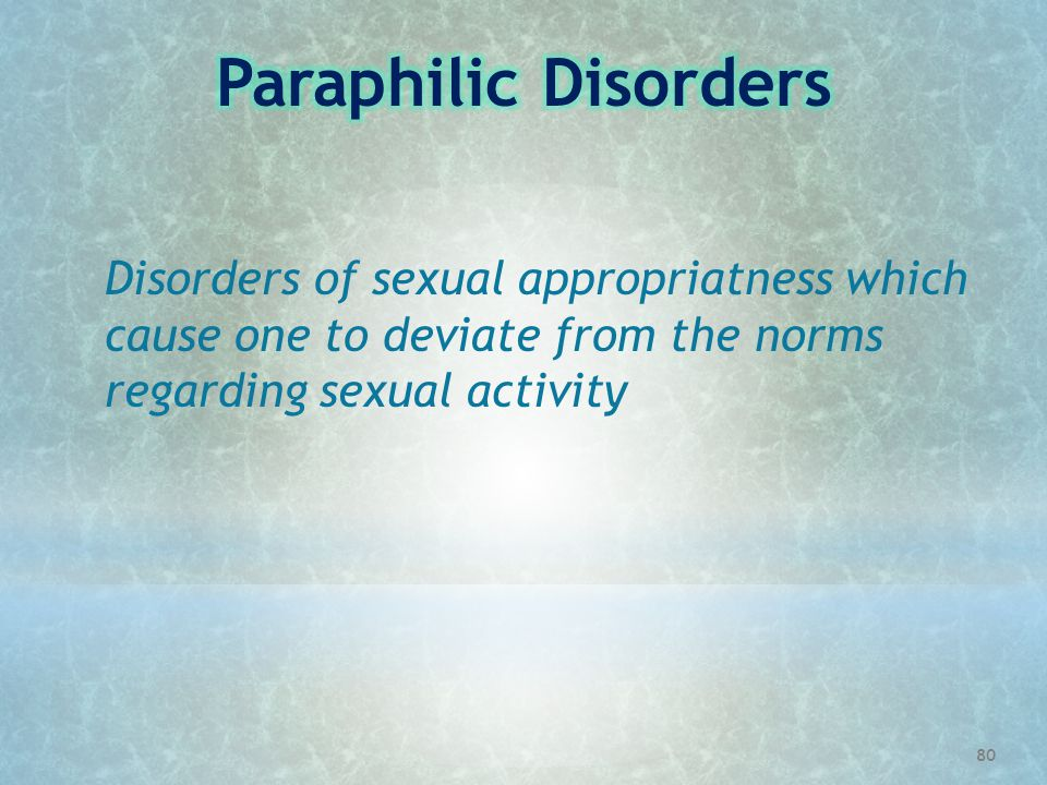 Paraphilic Disorders Disorders of sexual appropriatness which cause one to deviate from the norms regarding sexual activity.