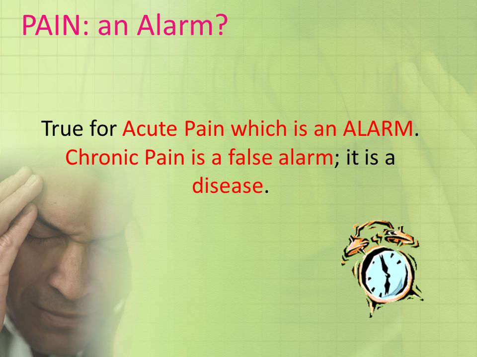 PAIN: an Alarm. True for Acute Pain which is an ALARM.