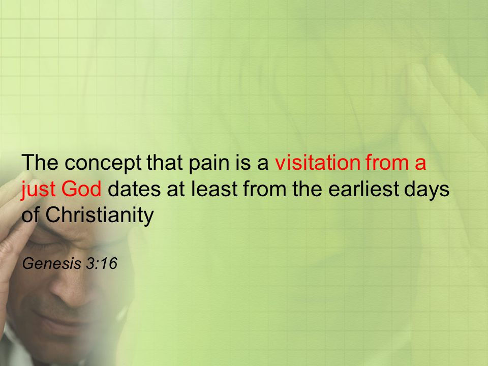 The concept that pain is a visitation from a just God dates at least from the earliest days of Christianity Genesis 3:16