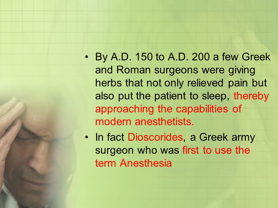 By A.D. 150 to A.D. 200 a few Greek and Roman surgeons were giving herbs that not only relieved pain but also put the patient to sleep, thereby approaching the capabilities of modern anesthetists.