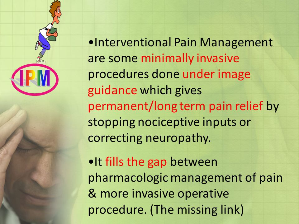 Interventional Pain Management are some minimally invasive procedures done under image guidance which gives permanent/long term pain relief by stopping nociceptive inputs or correcting neuropathy.