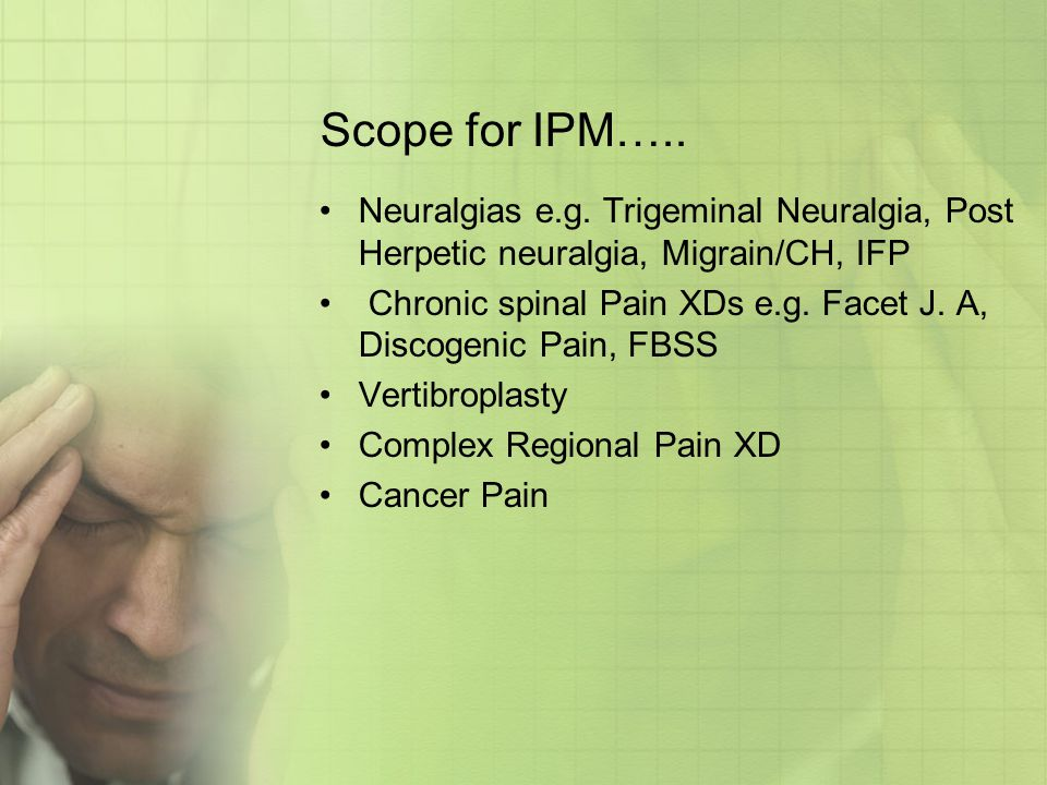 Scope for IPM….. Neuralgias e.g. Trigeminal Neuralgia, Post Herpetic neuralgia, Migrain/CH, IFP.