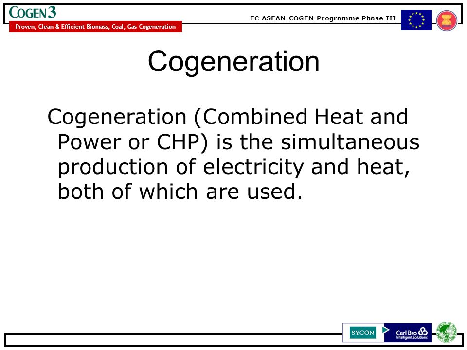 Cogeneration Cogeneration (Combined Heat and Power or CHP) is the simultaneous production of electricity and heat, both of which are used.