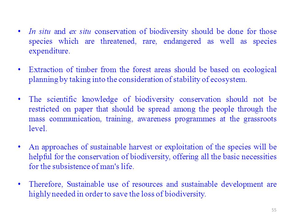 In situ and ex situ conservation of biodiversity should be done for those species which are threatened, rare, endangered as well as species expenditure.