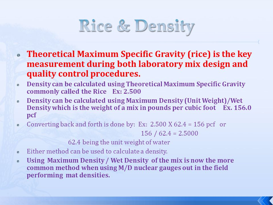 Rice & Density Theoretical Maximum Specific Gravity (rice) is the key measurement during both laboratory mix design and quality control procedures.