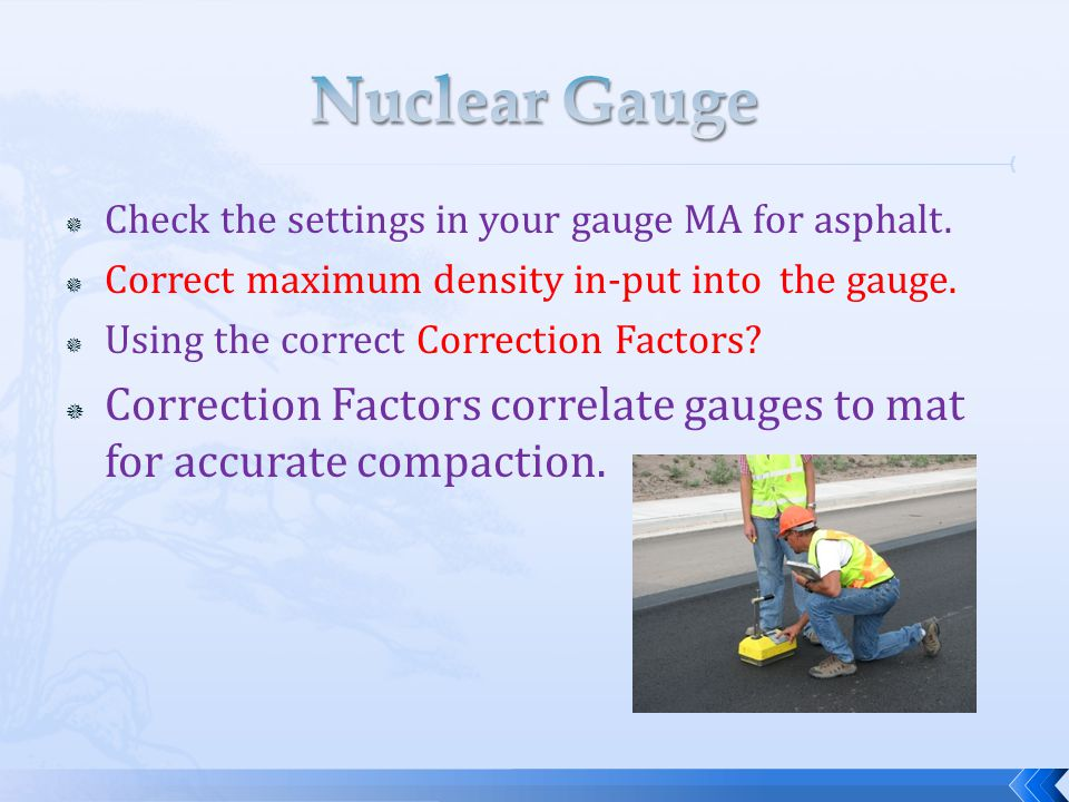 Nuclear Gauge Check the settings in your gauge MA for asphalt. Correct maximum density in-put into the gauge.