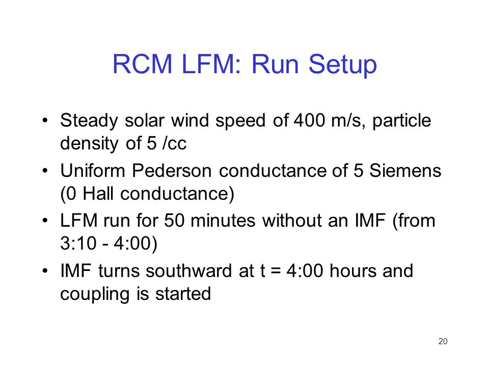 RCM LFM: Run Setup Steady solar wind speed of 400 m/s, particle density of 5 /cc. Uniform Pederson conductance of 5 Siemens (0 Hall conductance)