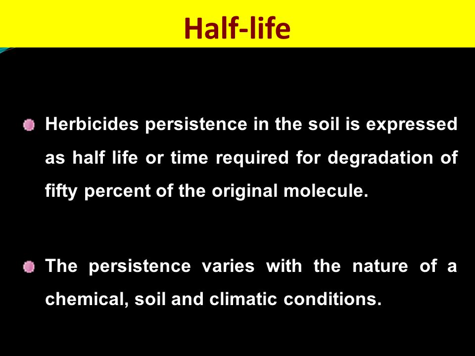 Half-life Herbicides persistence in the soil is expressed as half life or time required for degradation of fifty percent of the original molecule.