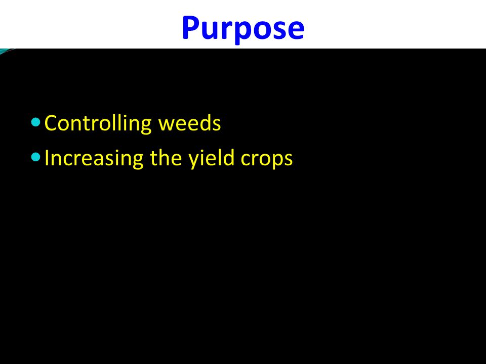 Purpose Controlling weeds Increasing the yield crops